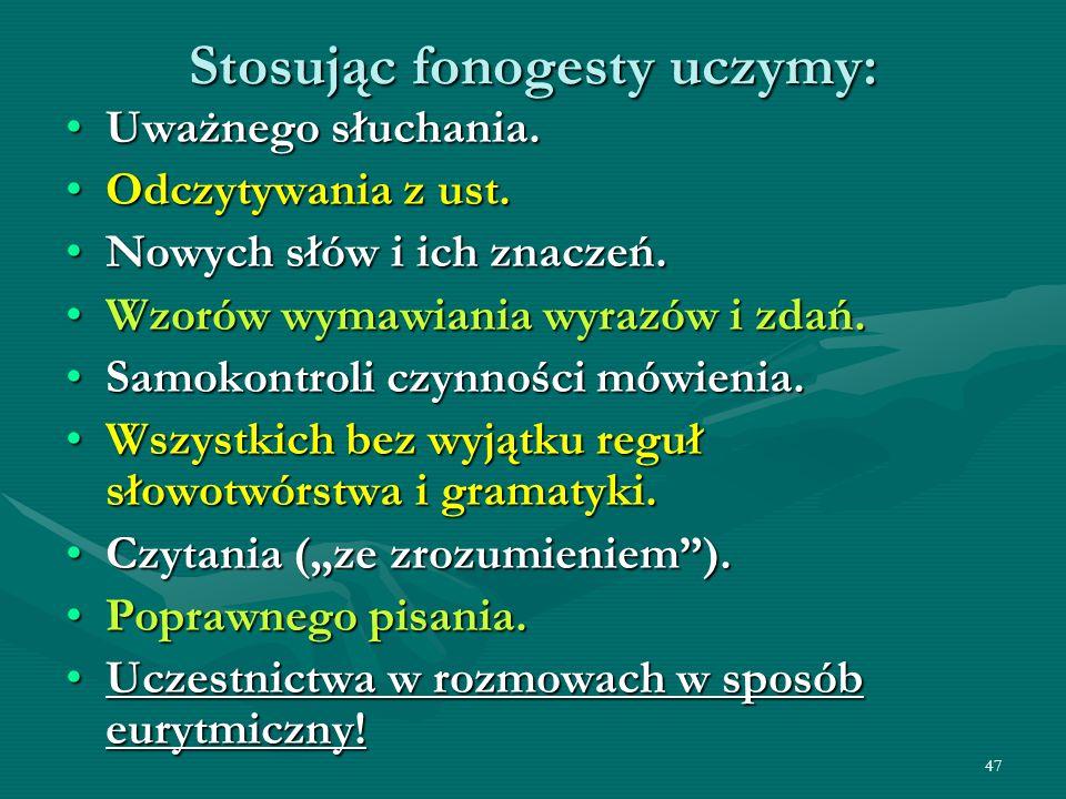 47 Stosując fonogesty uczymy: Uważnego słuchania.Uważnego słuchania. Odczytywania z ust.Odczytywania z ust. Nowych słów i ich znaczeń.Nowych słów i ic