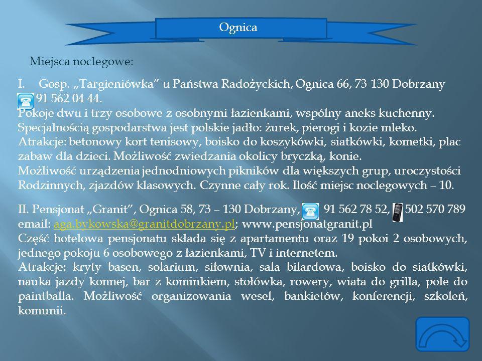 Ognica Miejsca noclegowe: I.Gosp. Targieniówka u Państwa Radożyckich, Ognica 66, 73-130 Dobrzany 91 562 04 44. Pokoje dwu i trzy osobowe z osobnymi ła