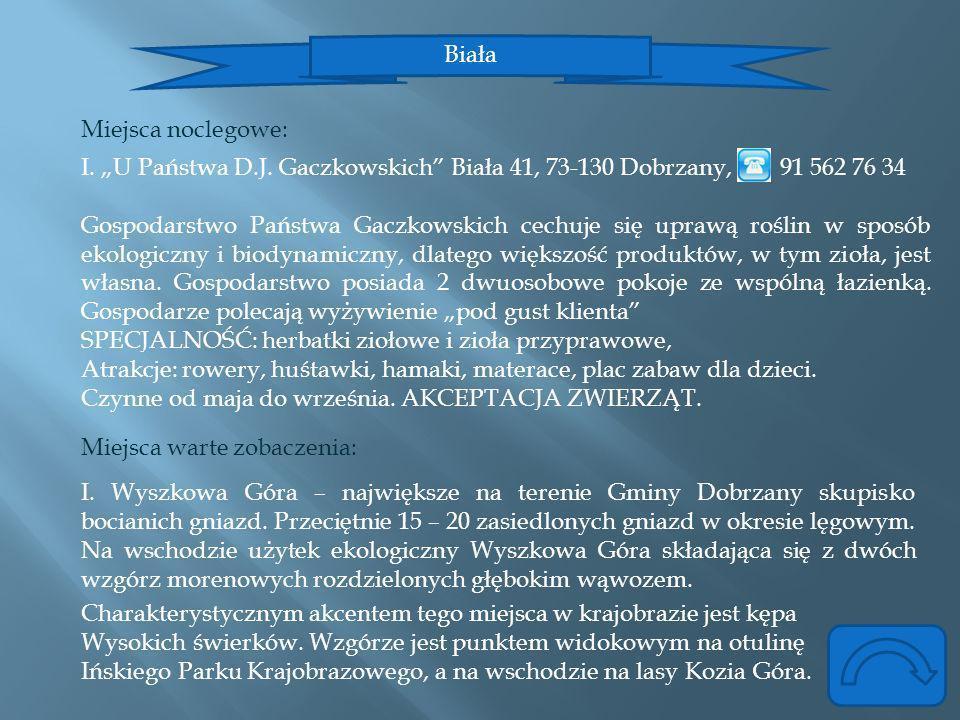 Biała Miejsca noclegowe: I. U Państwa D.J. Gaczkowskich Biała 41, 73-130 Dobrzany, 91 562 76 34 Gospodarstwo Państwa Gaczkowskich cechuje się uprawą r