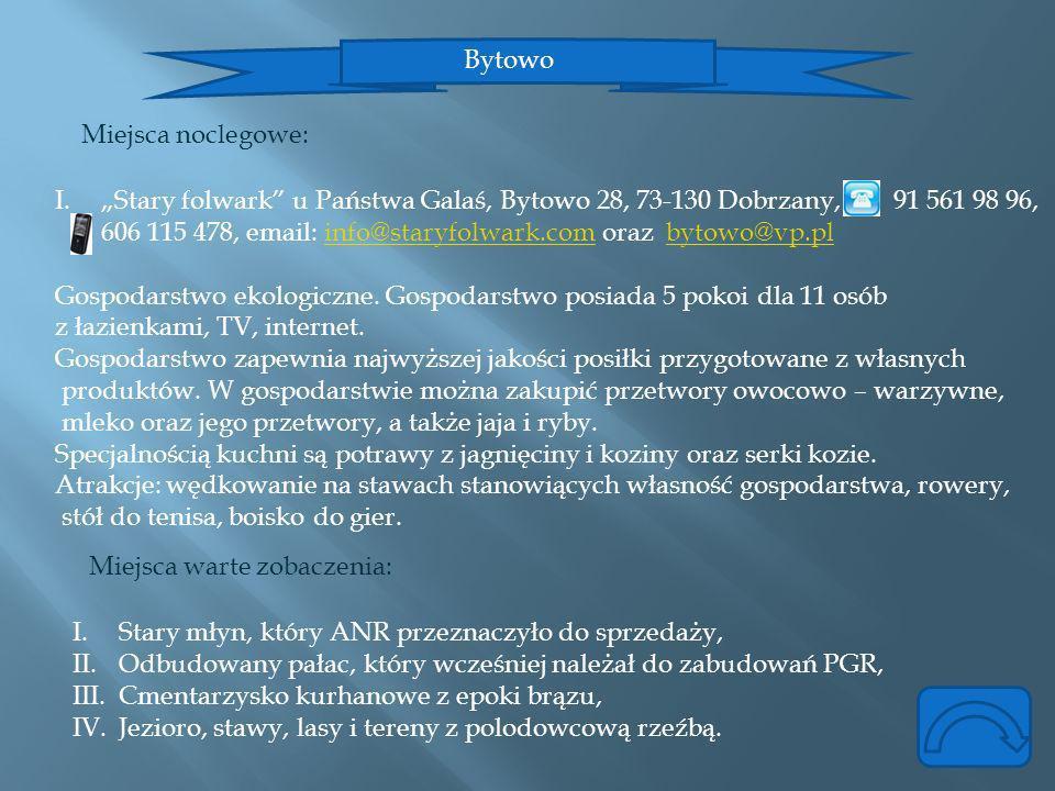 Bytowo Miejsca noclegowe: I.Stary folwark u Państwa Galaś, Bytowo 28, 73-130 Dobrzany, 91 561 98 96, 606 115 478, email: info@staryfolwark.com oraz by