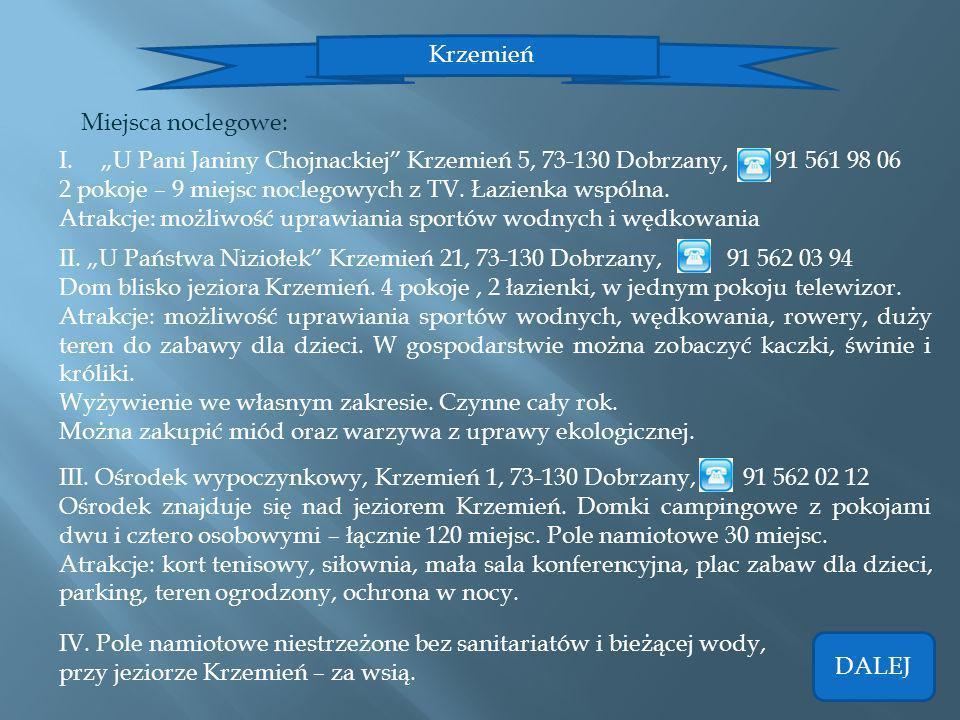 Krzemień Miejsca noclegowe: I.U Pani Janiny Chojnackiej Krzemień 5, 73-130 Dobrzany, 91 561 98 06 2 pokoje – 9 miejsc noclegowych z TV. Łazienka wspól
