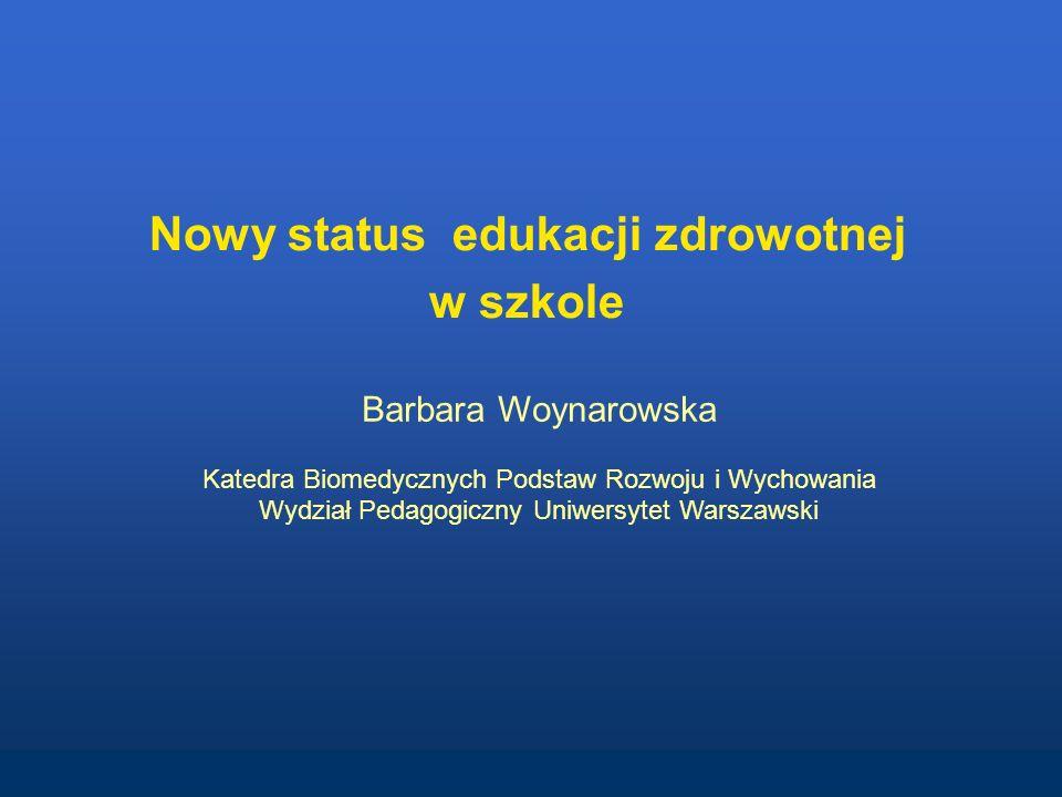 Nowy status edukacji zdrowotnej w szkole Barbara Woynarowska Katedra Biomedycznych Podstaw Rozwoju i Wychowania Wydział Pedagogiczny Uniwersytet Warszawski