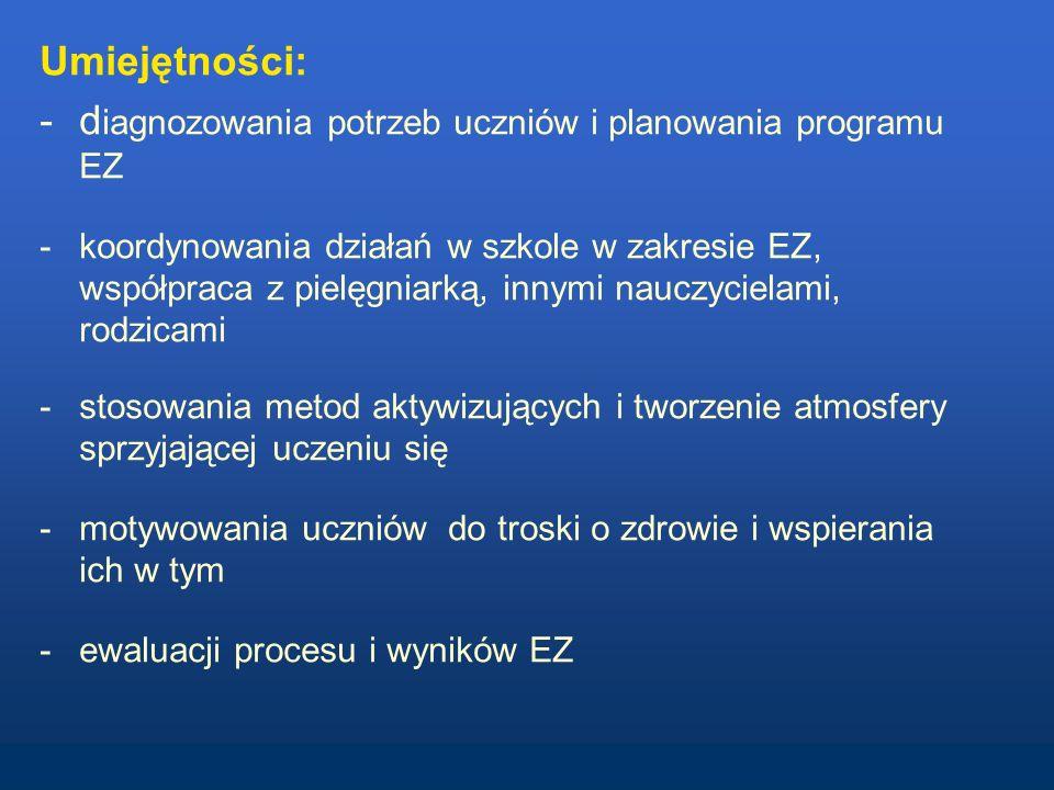 Umiejętności: -d iagnozowania potrzeb uczniów i planowania programu EZ -koordynowania działań w szkole w zakresie EZ, współpraca z pielęgniarką, innymi nauczycielami, rodzicami -stosowania metod aktywizujących i tworzenie atmosfery sprzyjającej uczeniu się -motywowania uczniów do troski o zdrowie i wspierania ich w tym -ewaluacji procesu i wyników EZ