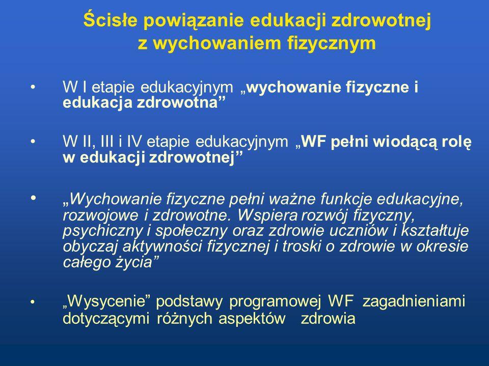 Ścisłe powiązanie edukacji zdrowotnej z wychowaniem fizycznym W I etapie edukacyjnym wychowanie fizyczne i edukacja zdrowotna W II, III i IV etapie edukacyjnym WF pełni wiodącą rolę w edukacji zdrowotnej Wychowanie fizyczne pełni ważne funkcje edukacyjne, rozwojowe i zdrowotne.