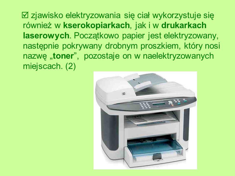zjawisko elektryzowania się ciał wykorzystuje się również w kserokopiarkach, jak i w drukarkach laserowych. Początkowo papier jest elektryzowany, nast