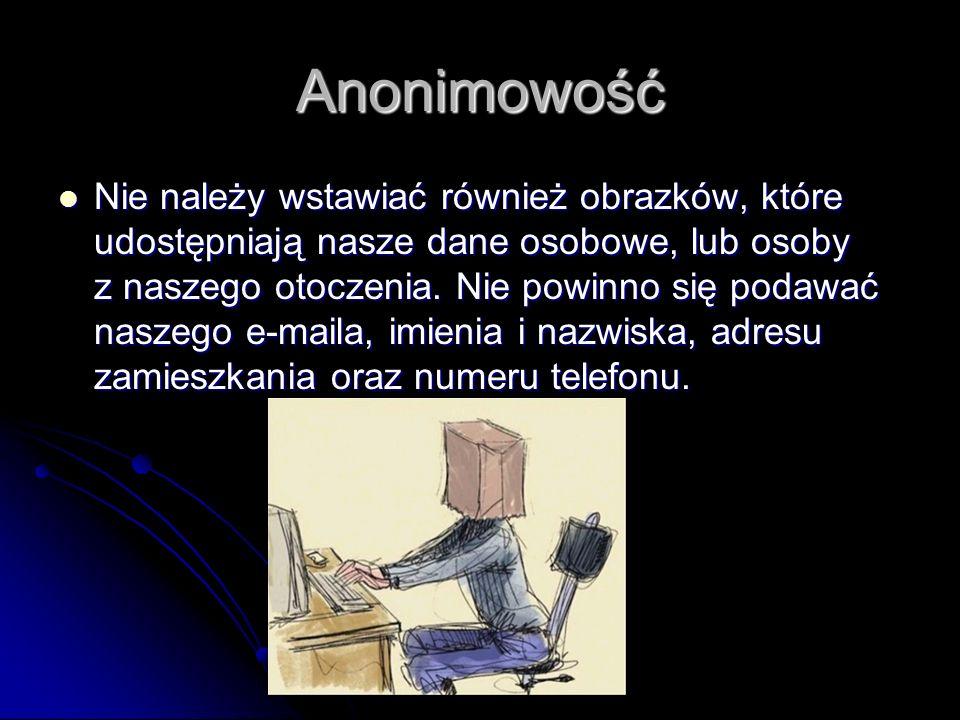 Anonimowość Nie należy wstawiać również obrazków, które udostępniają nasze dane osobowe, lub osoby z naszego otoczenia. Nie powinno się podawać naszeg