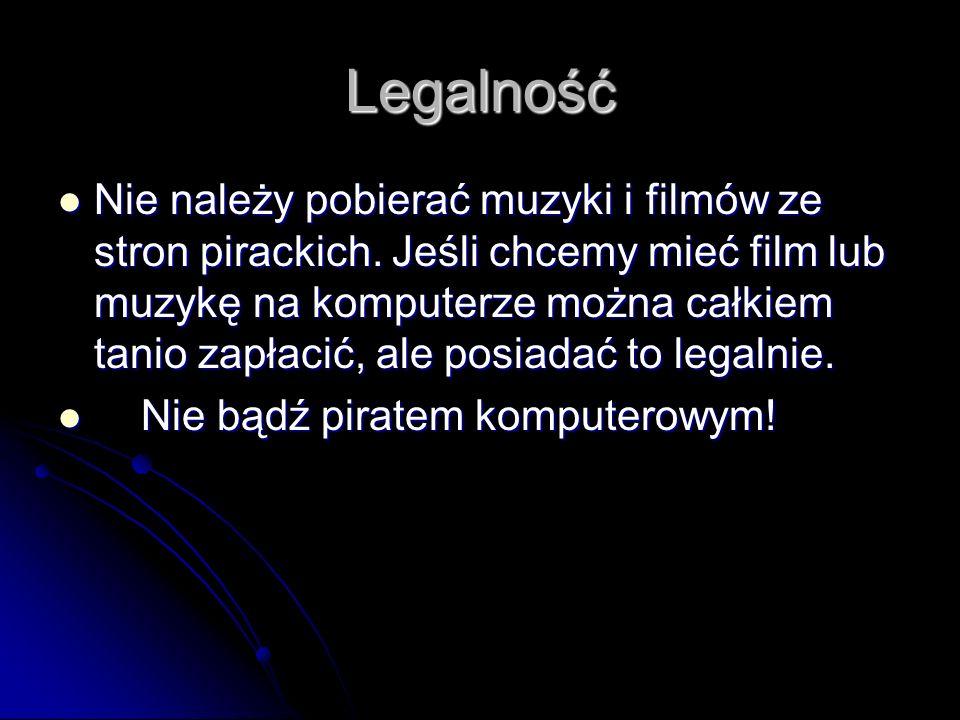 Legalność Nie należy pobierać muzyki i filmów ze stron pirackich. Jeśli chcemy mieć film lub muzykę na komputerze można całkiem tanio zapłacić, ale po