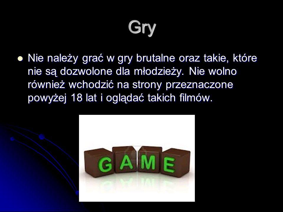 Gry Nie należy grać w gry brutalne oraz takie, które nie są dozwolone dla młodzieży. Nie wolno również wchodzić na strony przeznaczone powyżej 18 lat