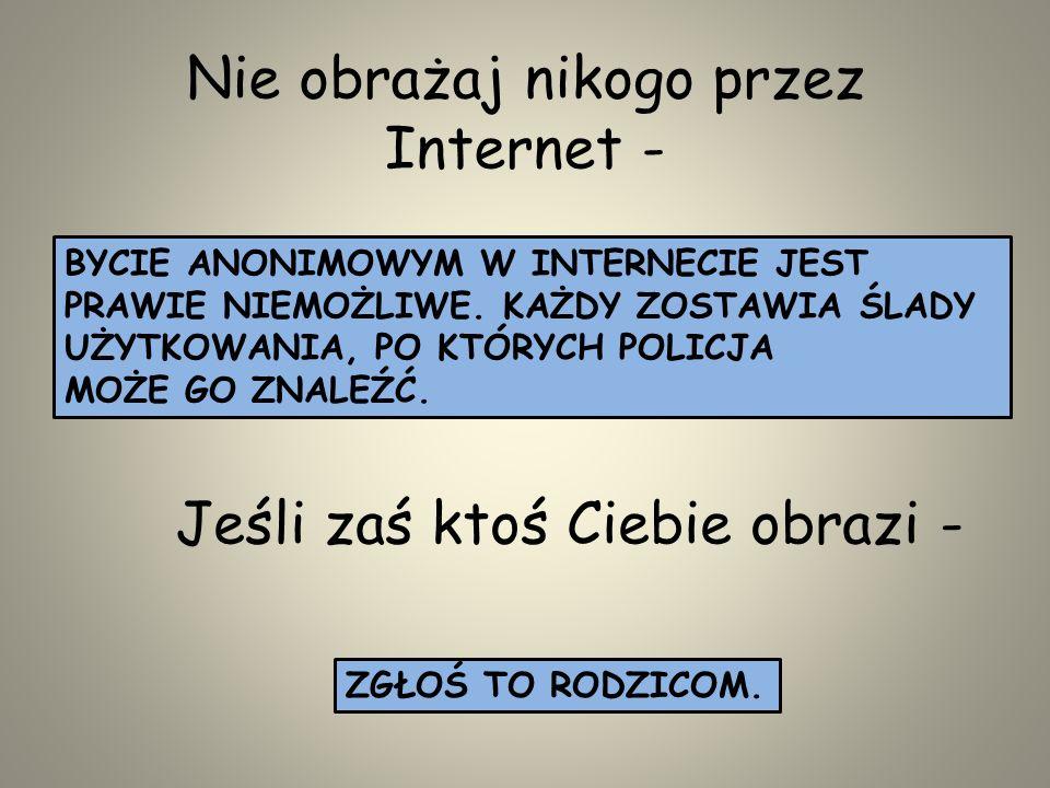 W Internecie łatwiej niż w prawdziwym życiu jest oszukiwać, dlatego: NIE WIERZ WE WSZYSTKO CO USŁYSZYSZ LUB PRZECZYTASZ OD OSÓB POZNANYCH PRZEZ INTERN