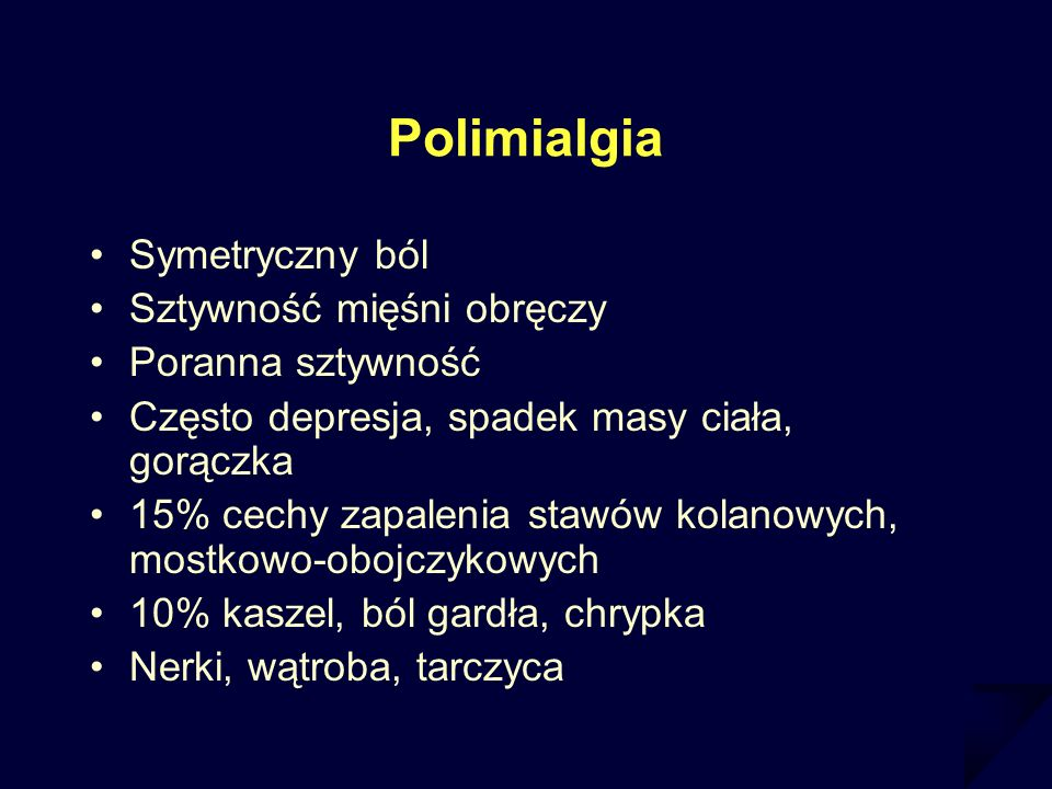 Polimialgia Symetryczny ból Sztywność mięśni obręczy Poranna sztywność Często depresja, spadek masy ciała, gorączka 15% cechy zapalenia stawów kolanow