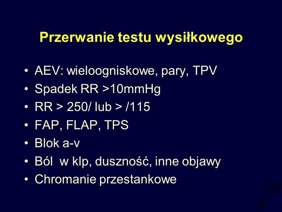 Przerwanie testu wysiłkowego AEV: wieloogniskowe, pary, TPV Spadek RR >10mmHg RR > 250/ lub > /115 FAP, FLAP, TPS Blok a-v Ból w klp, duszność, inne o