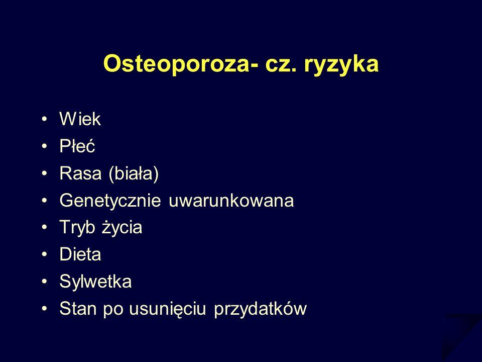 Osteoporoza- cz. ryzyka Wiek Płeć Rasa (biała) Genetycznie uwarunkowana Tryb życia Dieta Sylwetka Stan po usunięciu przydatków
