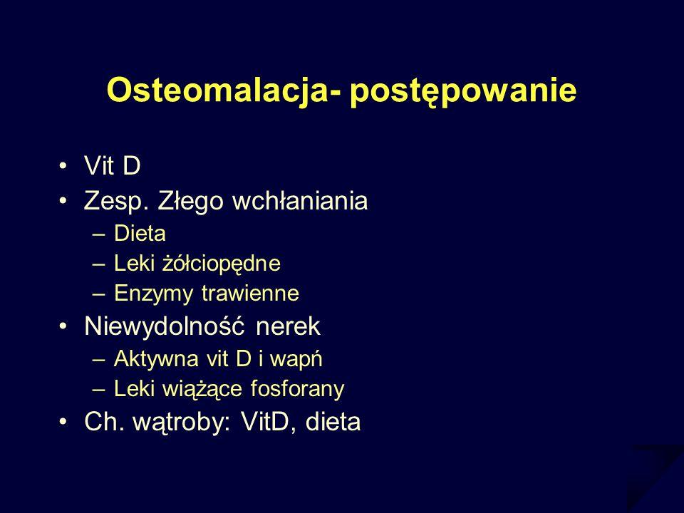 Osteomalacja- postępowanie Vit D Zesp. Złego wchłaniania –Dieta –Leki żółciopędne –Enzymy trawienne Niewydolność nerek –Aktywna vit D i wapń –Leki wią