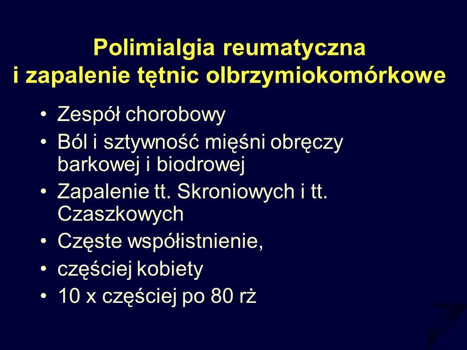 Polimialgia reumatyczna i zapalenie tętnic olbrzymiokomórkowe Zespół chorobowy Ból i sztywność mięśni obręczy barkowej i biodrowej Zapalenie tt. Skron