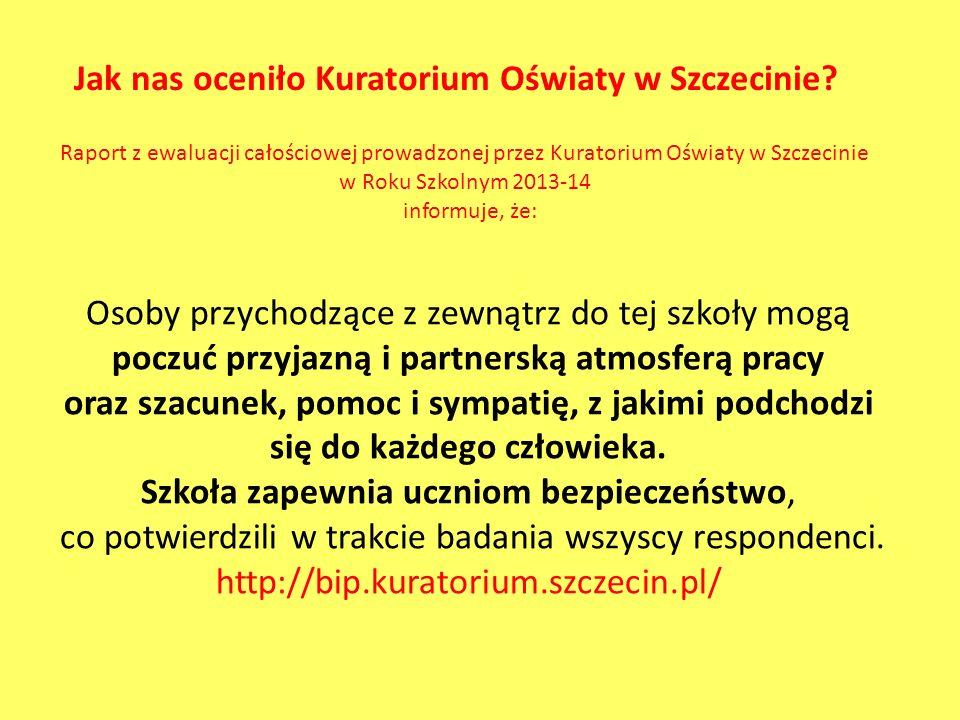 Raport z ewaluacji całościowej prowadzonej przez Kuratorium Oświaty w Szczecinie w Roku Szkolnym 2013-14 informuje, że: Jak nas oceniło Kuratorium Oświaty w Szczecinie.