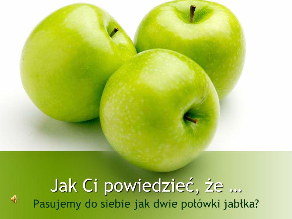 Jak Ci powiedzieć, że … Pasujemy do siebie jak dwie połówki jabłka?