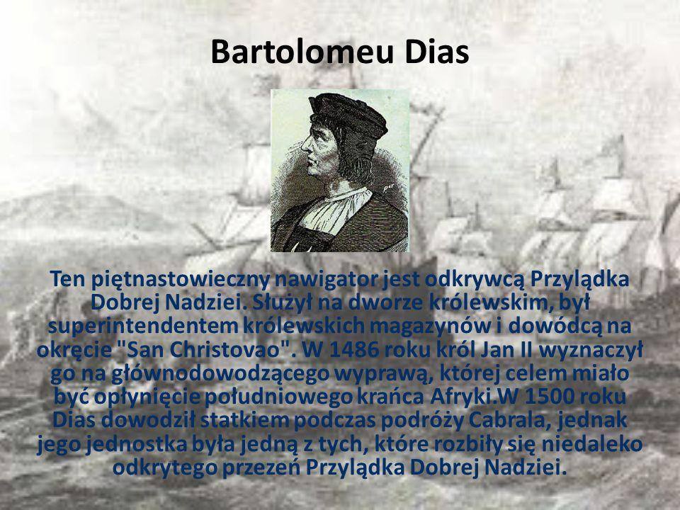 Bartolomeu Dias Ten piętnastowieczny nawigator jest odkrywcą Przylądka Dobrej Nadziei. Służył na dworze królewskim, był superintendentem królewskich m