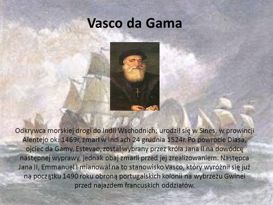 Vasco da Gama Odkrywca morskiej drogi do Indii Wschodnich; urodził się w Sines, w prowincji Alentejo ok. 1469r, zmarł w Indiach 24 grudnia 1524r. Po p