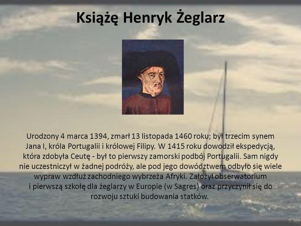 Książę Henryk Żeglarz Urodzony 4 marca 1394, zmarł 13 listopada 1460 roku; był trzecim synem Jana I, króla Portugalii i królowej Filipy. W 1415 roku d