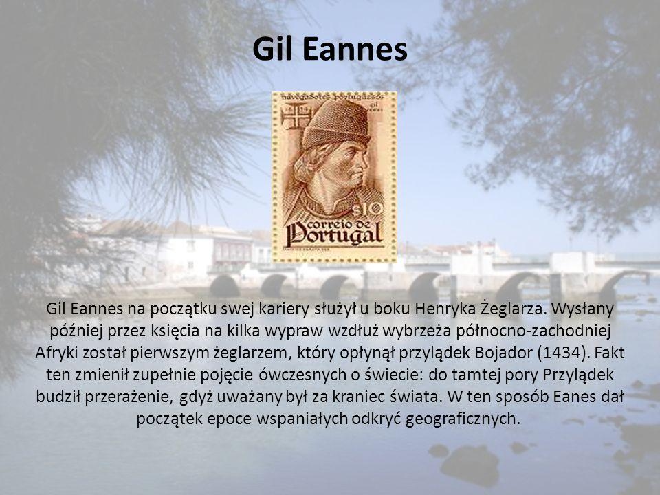 Gil Eannes Gil Eannes na początku swej kariery służył u boku Henryka Żeglarza. Wysłany później przez księcia na kilka wypraw wzdłuż wybrzeża północno-