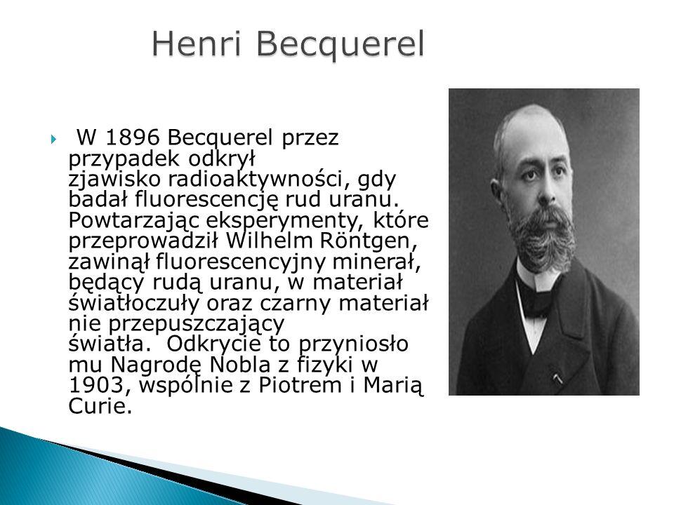 W 1896 Becquerel przez przypadek odkrył zjawisko radioaktywności, gdy badał fluorescencję rud uranu. Powtarzając eksperymenty, które przeprowadził Wil