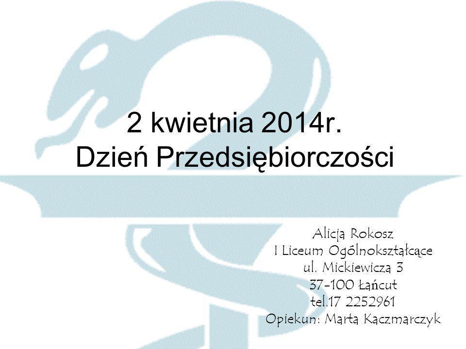 2 kwietnia 2014r. Dzień Przedsiębiorczości Alicja Rokosz I Liceum Ogólnokształc ą ce ul.