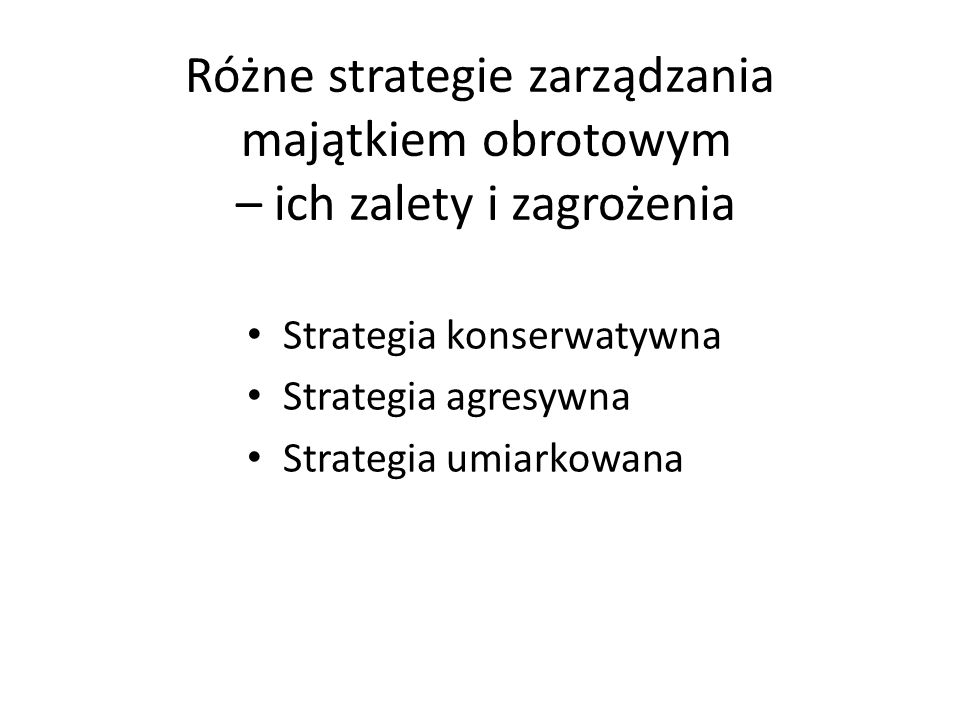 Różne strategie zarządzania majątkiem obrotowym – ich zalety i zagrożenia Strategia konserwatywna Strategia agresywna Strategia umiarkowana