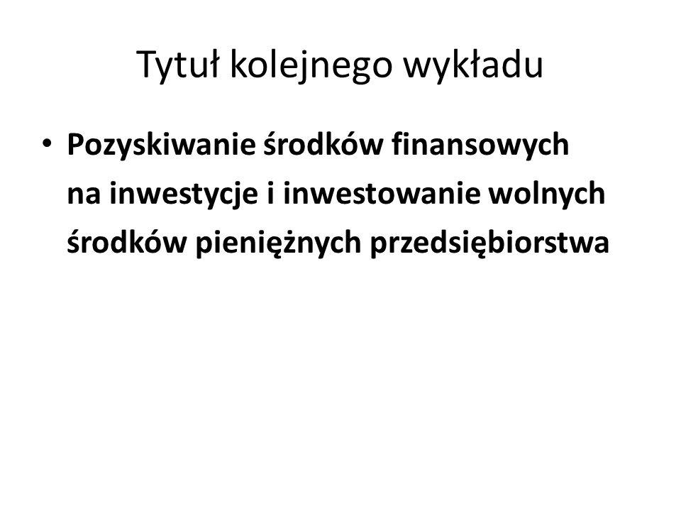Tytuł kolejnego wykładu Pozyskiwanie środków finansowych na inwestycje i inwestowanie wolnych środków pieniężnych przedsiębiorstwa