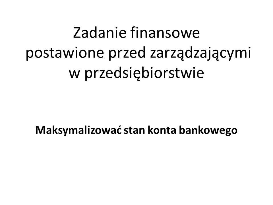 Zadanie finansowe postawione przed zarządzającymi w przedsiębiorstwie Maksymalizować stan konta bankowego