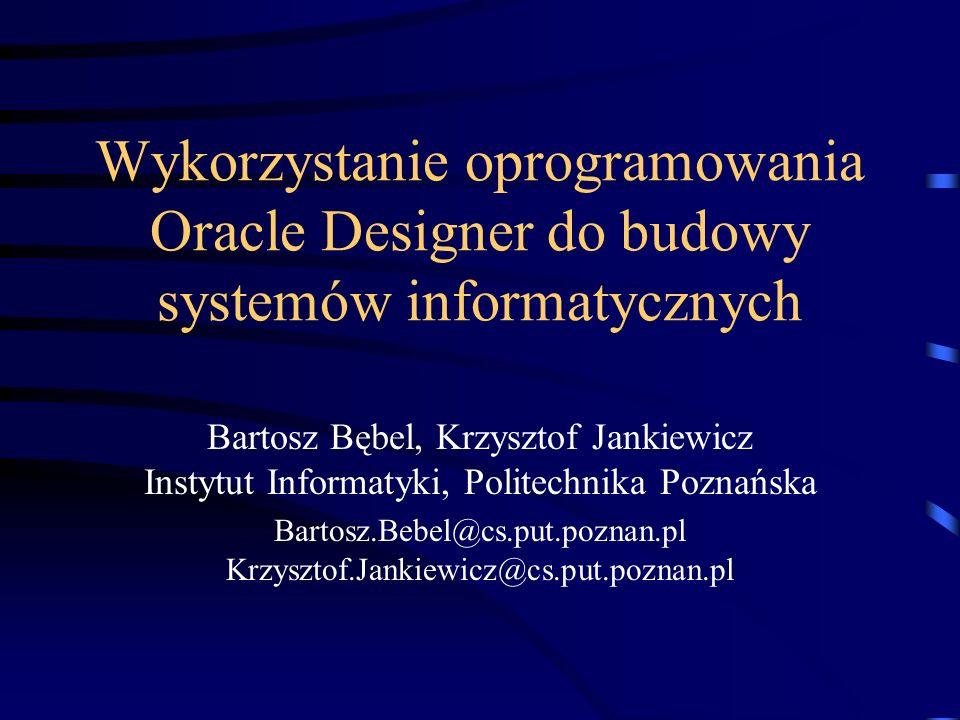 Wykorzystanie oprogramowania Oracle Designer do budowy systemów informatycznych Bartosz Bębel, Krzysztof Jankiewicz Instytut Informatyki, Politechnika