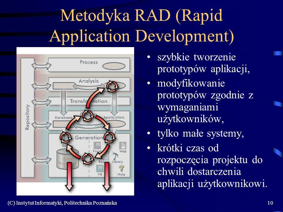 (C) Instytut Informatyki, Politechnika Poznańska10 Metodyka RAD (Rapid Application Development) szybkie tworzenie prototypów aplikacji, modyfikowanie prototypów zgodnie z wymaganiami użytkowników, tylko małe systemy, krótki czas od rozpoczęcia projektu do chwili dostarczenia aplikacji użytkownikowi.