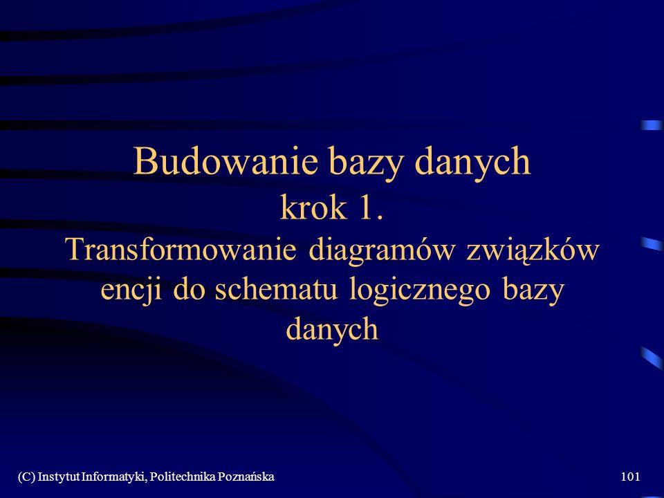 (C) Instytut Informatyki, Politechnika Poznańska101 Budowanie bazy danych krok 1. Transformowanie diagramów związków encji do schematu logicznego bazy