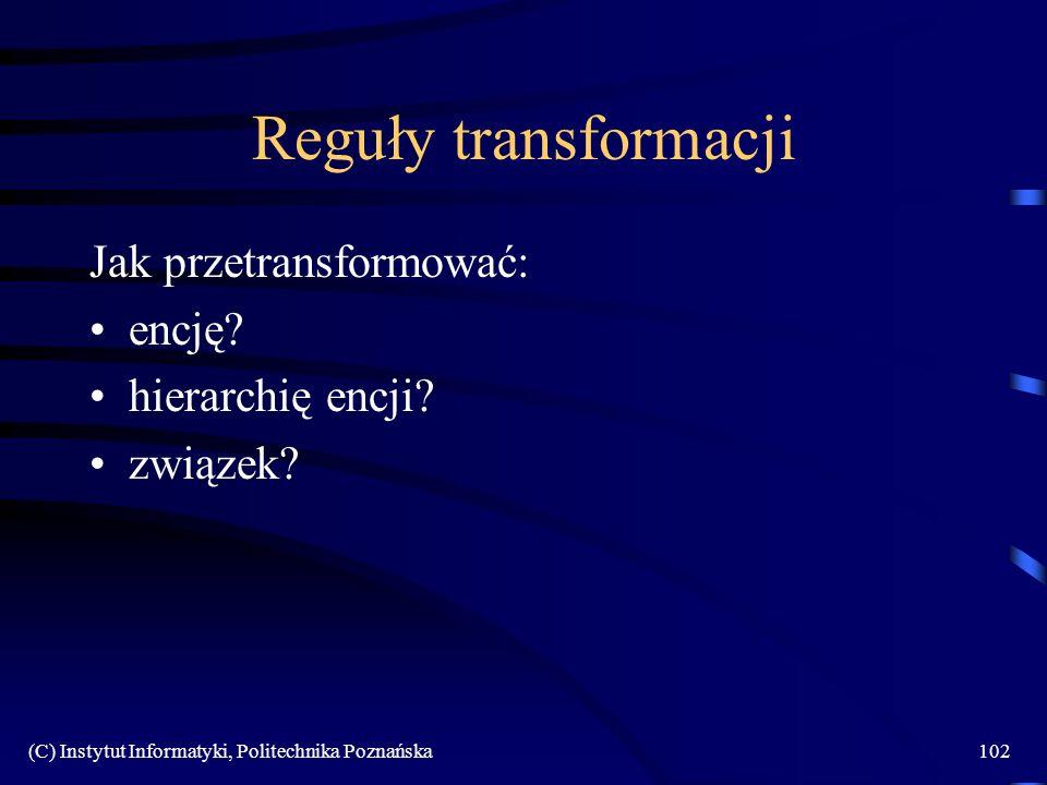 (C) Instytut Informatyki, Politechnika Poznańska102 Reguły transformacji Jak przetransformować: encję? hierarchię encji? związek?