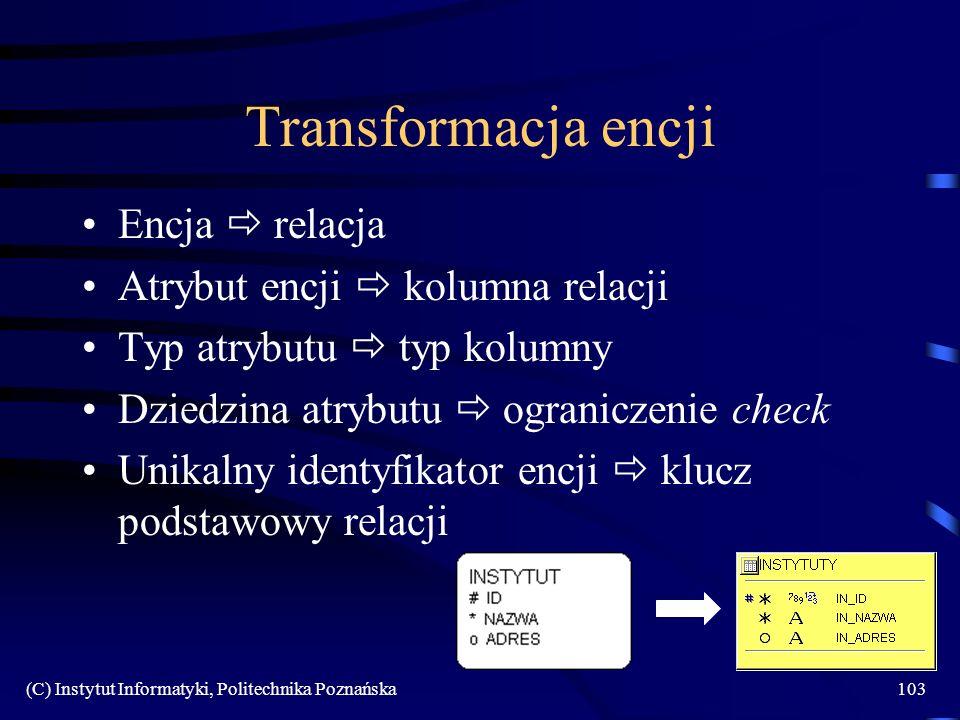 (C) Instytut Informatyki, Politechnika Poznańska103 Transformacja encji Encja relacja Atrybut encji kolumna relacji Typ atrybutu typ kolumny Dziedzina
