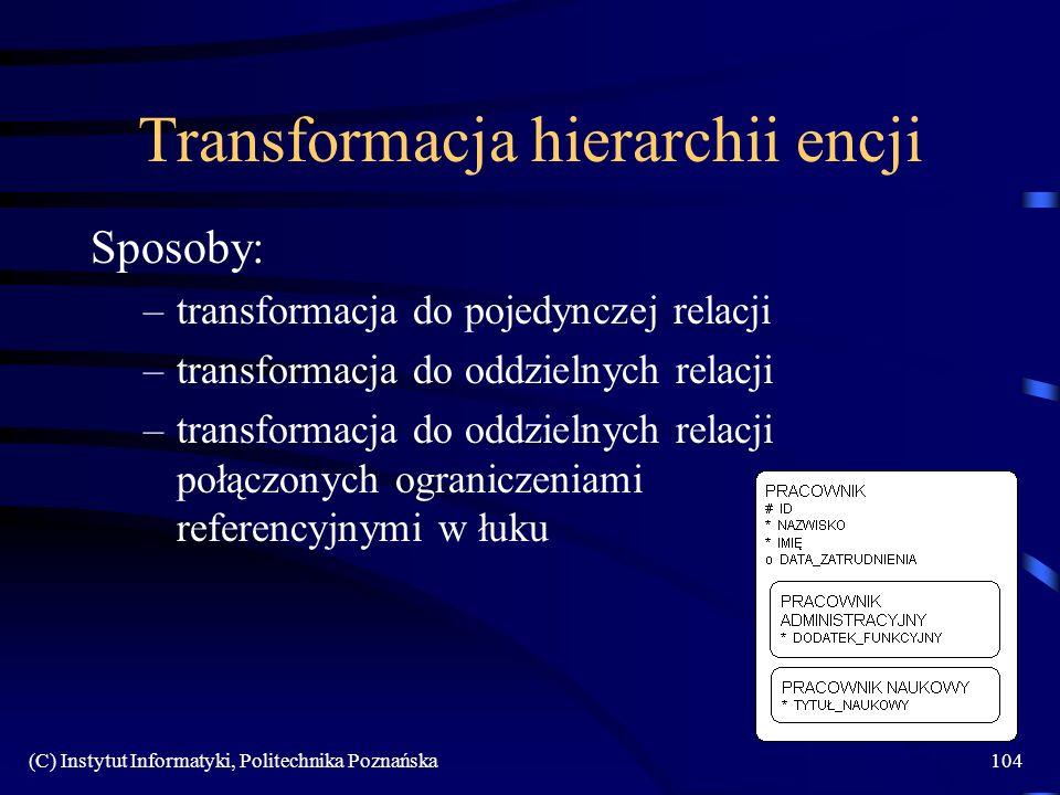 (C) Instytut Informatyki, Politechnika Poznańska104 Transformacja hierarchii encji Sposoby: –transformacja do pojedynczej relacji –transformacja do oddzielnych relacji –transformacja do oddzielnych relacji połączonych ograniczeniami referencyjnymi w łuku