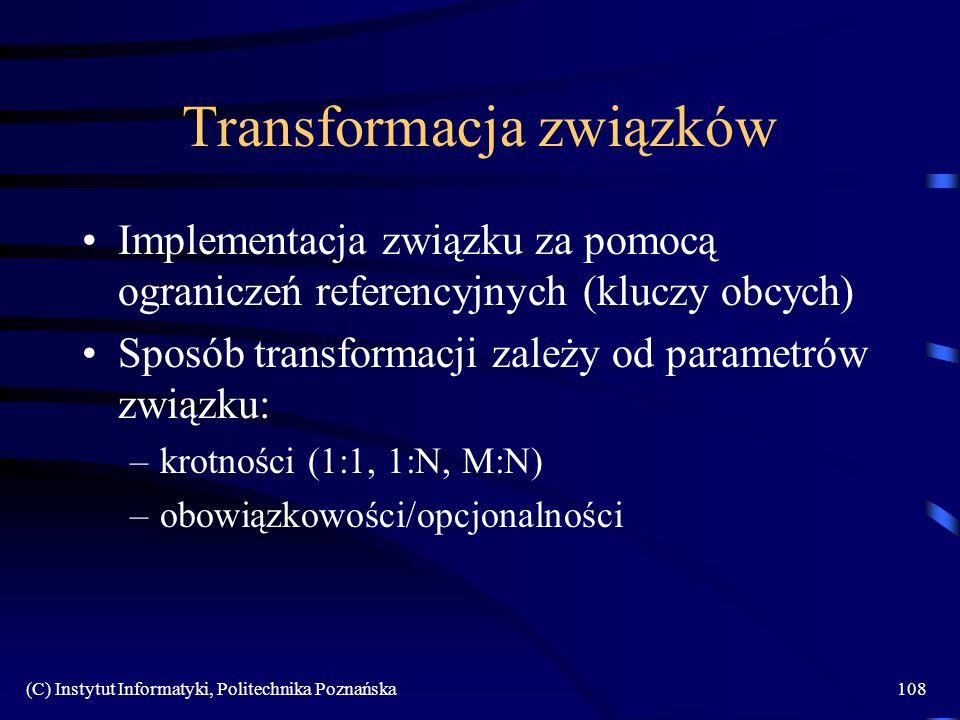 (C) Instytut Informatyki, Politechnika Poznańska108 Transformacja związków Implementacja związku za pomocą ograniczeń referencyjnych (kluczy obcych) Sposób transformacji zależy od parametrów związku: –krotności (1:1, 1:N, M:N) –obowiązkowości/opcjonalności