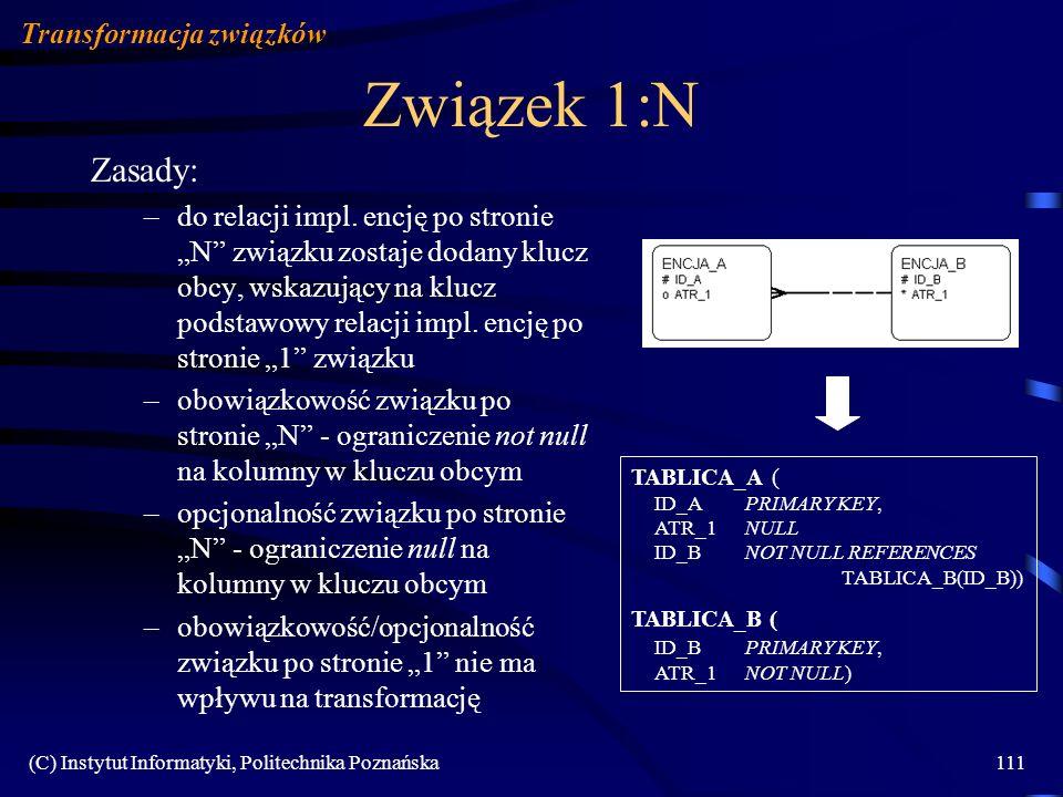 (C) Instytut Informatyki, Politechnika Poznańska111 Związek 1:N Zasady: –do relacji impl. encję po stronie N związku zostaje dodany klucz obcy, wskazu