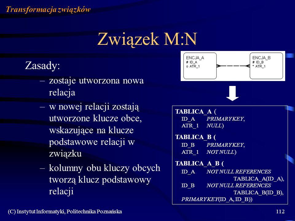 (C) Instytut Informatyki, Politechnika Poznańska112 Związek M:N Zasady: –zostaje utworzona nowa relacja –w nowej relacji zostają utworzone klucze obce, wskazujące na klucze podstawowe relacji w związku –kolumny obu kluczy obcych tworzą klucz podstawowy relacji Transformacja związków TABLICA_A ( ID_APRIMARY KEY, ATR_1 NULL) TABLICA_B ( ID_BPRIMARY KEY, ATR_1NOT NULL) TABLICA_A_B ( ID_ANOT NULL REFERENCES TABLICA_A(ID_A), ID_BNOT NULL REFERENCES TABLICA_B(ID_B), PRIMARY KEY(ID_A, ID_B))