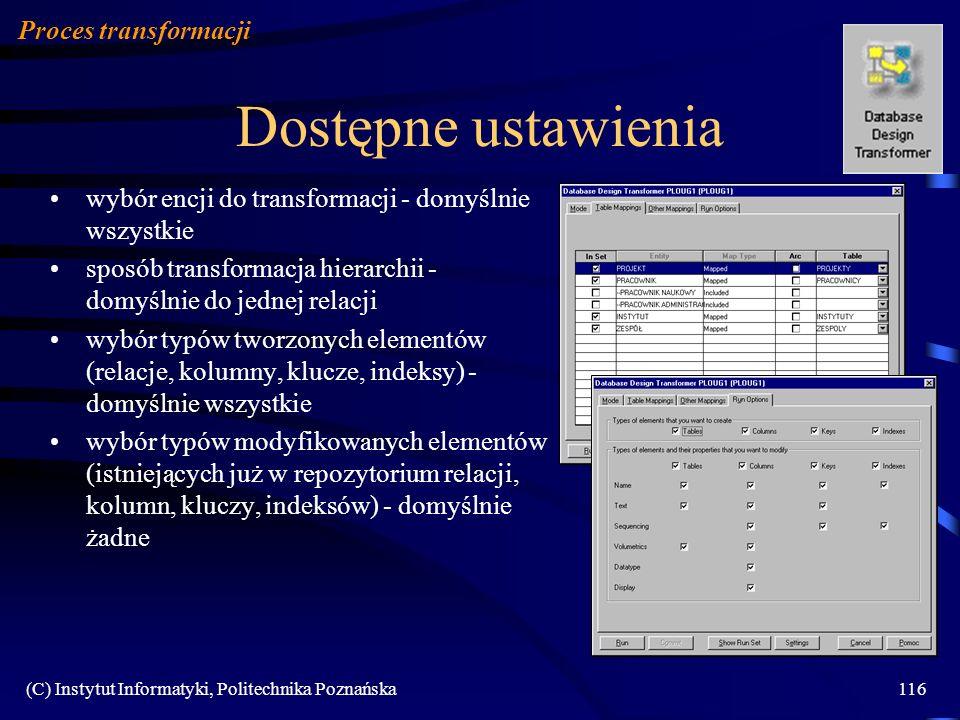 (C) Instytut Informatyki, Politechnika Poznańska116 Dostępne ustawienia Proces transformacji wybór encji do transformacji - domyślnie wszystkie sposób transformacja hierarchii - domyślnie do jednej relacji wybór typów tworzonych elementów (relacje, kolumny, klucze, indeksy) - domyślnie wszystkie wybór typów modyfikowanych elementów (istniejących już w repozytorium relacji, kolumn, kluczy, indeksów) - domyślnie żadne