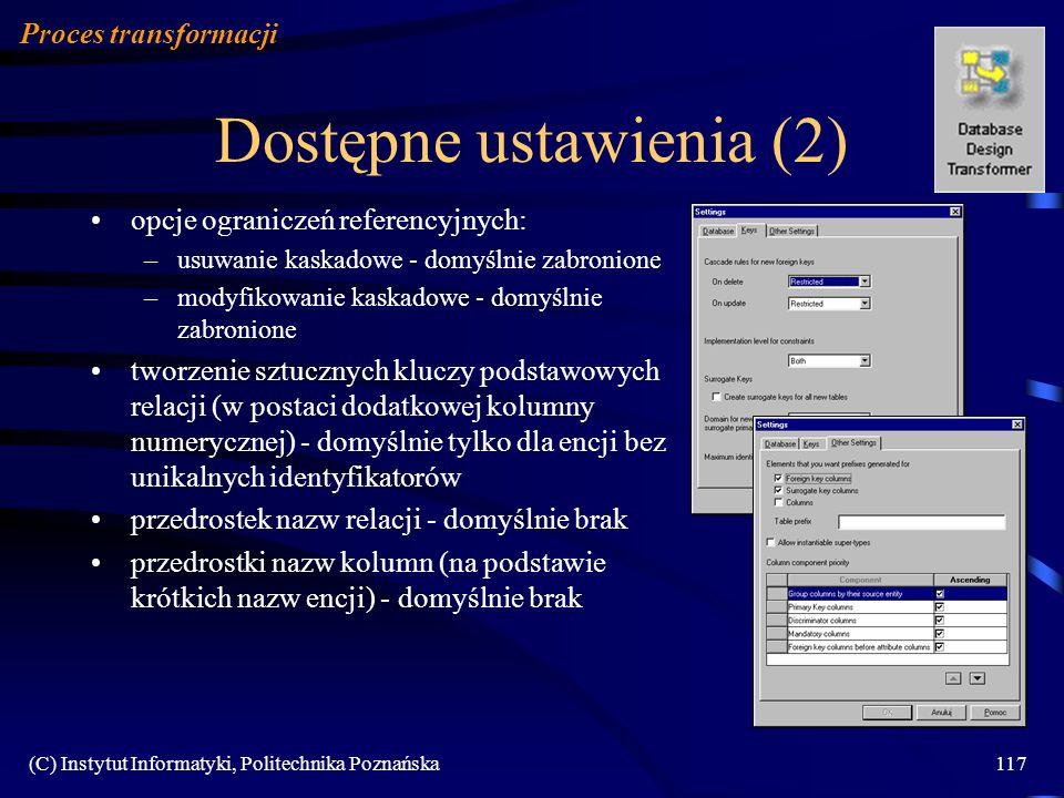 (C) Instytut Informatyki, Politechnika Poznańska117 Dostępne ustawienia (2) Proces transformacji opcje ograniczeń referencyjnych: –usuwanie kaskadowe - domyślnie zabronione –modyfikowanie kaskadowe - domyślnie zabronione tworzenie sztucznych kluczy podstawowych relacji (w postaci dodatkowej kolumny numerycznej) - domyślnie tylko dla encji bez unikalnych identyfikatorów przedrostek nazw relacji - domyślnie brak przedrostki nazw kolumn (na podstawie krótkich nazw encji) - domyślnie brak