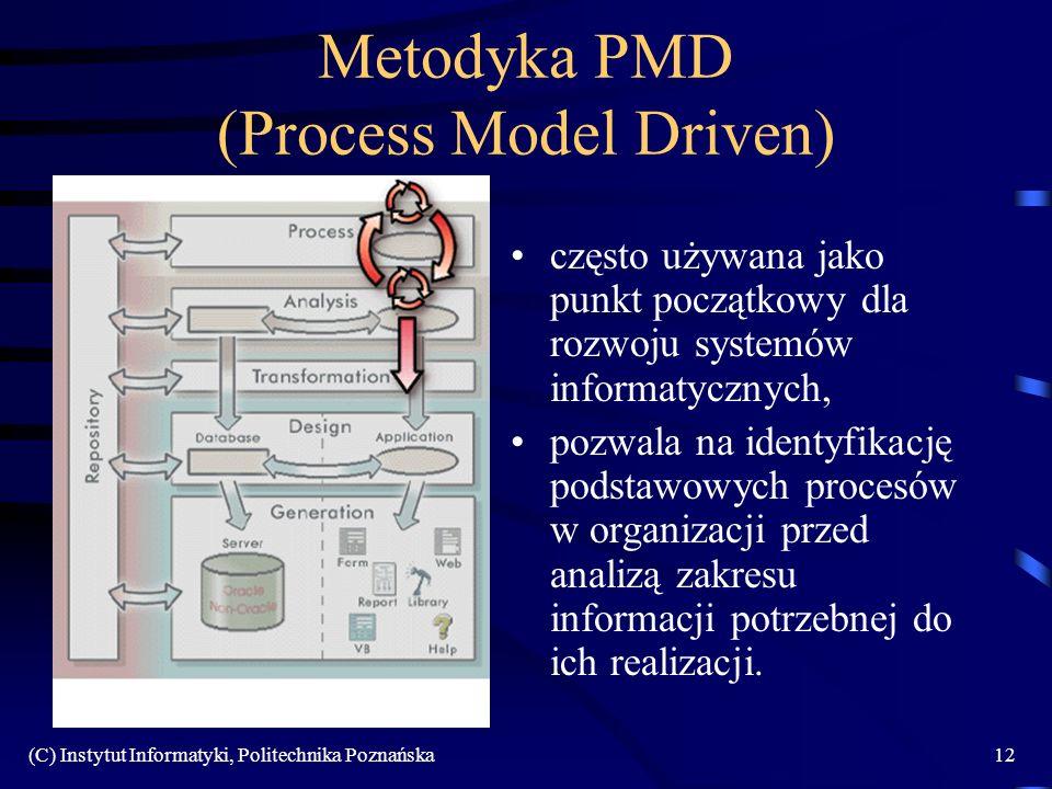 (C) Instytut Informatyki, Politechnika Poznańska12 Metodyka PMD (Process Model Driven) często używana jako punkt początkowy dla rozwoju systemów informatycznych, pozwala na identyfikację podstawowych procesów w organizacji przed analizą zakresu informacji potrzebnej do ich realizacji.