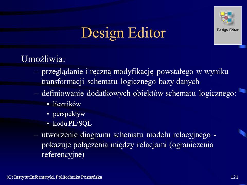 (C) Instytut Informatyki, Politechnika Poznańska121 Design Editor Umożliwia: –przeglądanie i ręczną modyfikację powstałego w wyniku transformacji schematu logicznego bazy danych –definiowanie dodatkowych obiektów schematu logicznego: liczników perspektyw kodu PL/SQL –utworzenie diagramu schematu modelu relacyjnego - pokazuje połączenia między relacjami (ograniczenia referencyjne)