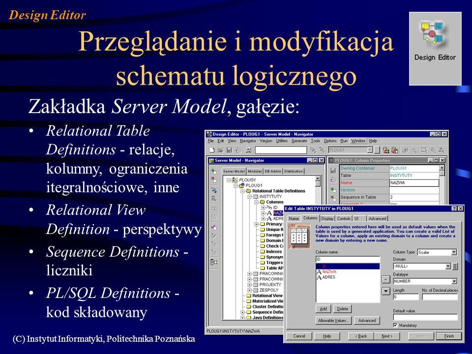 (C) Instytut Informatyki, Politechnika Poznańska122 Przeglądanie i modyfikacja schematu logicznego Zakładka Server Model, gałęzie: Design Editor Relational Table Definitions - relacje, kolumny, ograniczenia itegralnościowe, inne Relational View Definition - perspektywy Sequence Definitions - liczniki PL/SQL Definitions - kod składowany