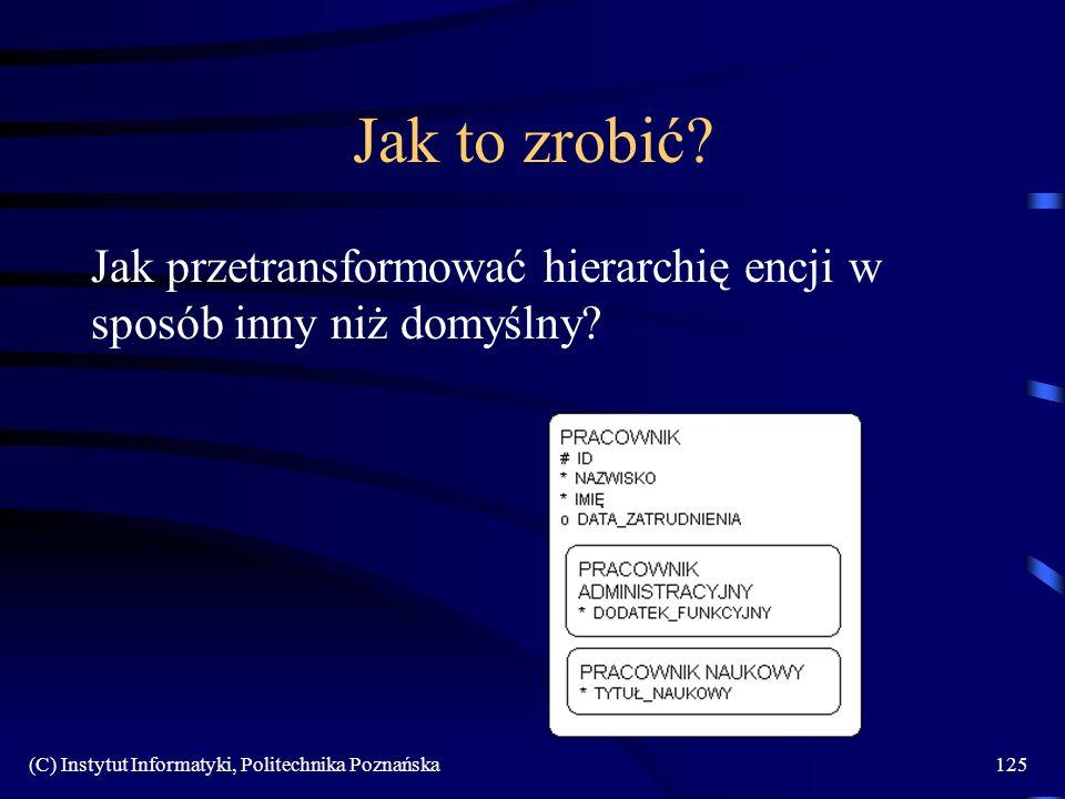 (C) Instytut Informatyki, Politechnika Poznańska125 Jak to zrobić? Jak przetransformować hierarchię encji w sposób inny niż domyślny?