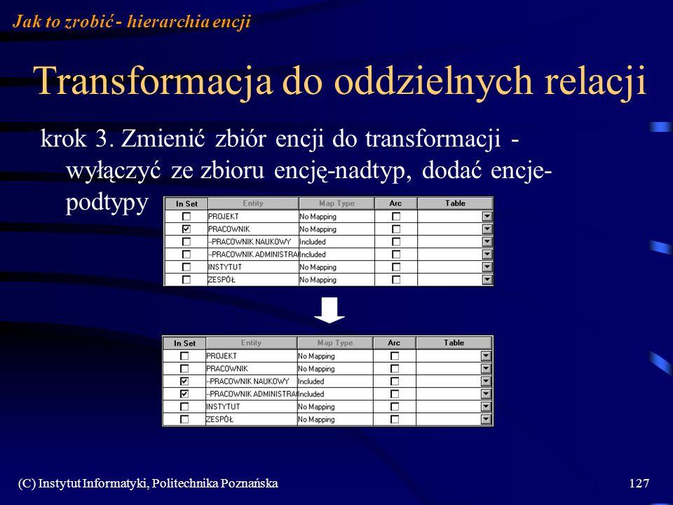 (C) Instytut Informatyki, Politechnika Poznańska127 Transformacja do oddzielnych relacji krok 3. Zmienić zbiór encji do transformacji - wyłączyć ze zb