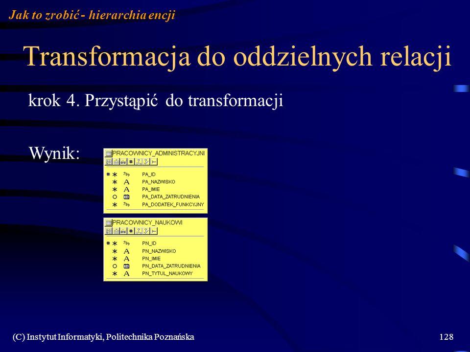(C) Instytut Informatyki, Politechnika Poznańska128 Transformacja do oddzielnych relacji Jak to zrobić - hierarchia encji krok 4. Przystąpić do transf
