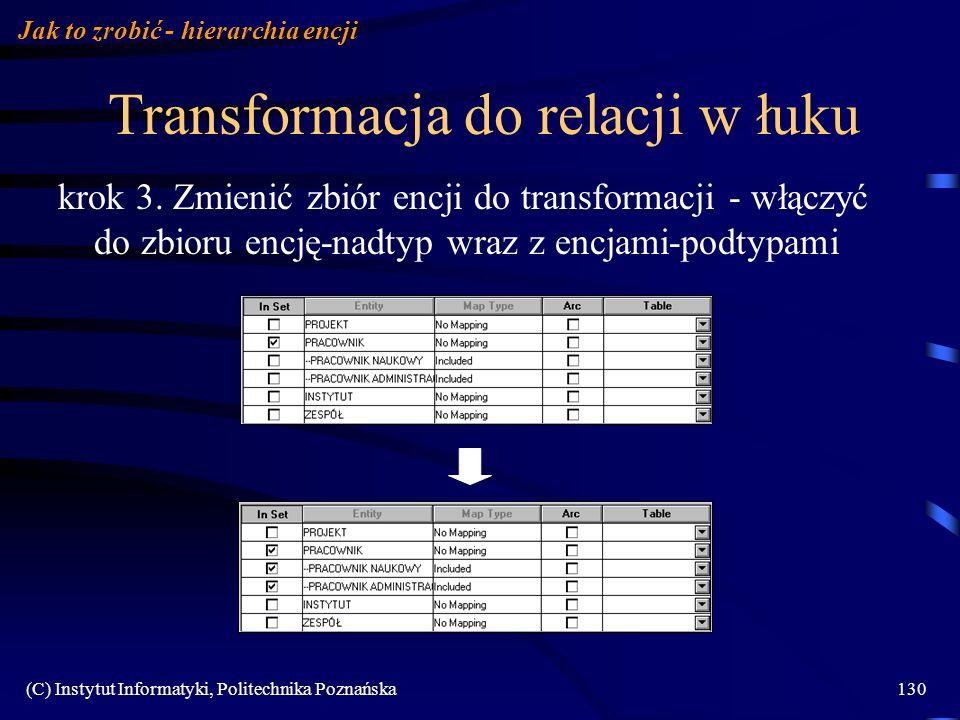 (C) Instytut Informatyki, Politechnika Poznańska130 Transformacja do relacji w łuku krok 3. Zmienić zbiór encji do transformacji - włączyć do zbioru e