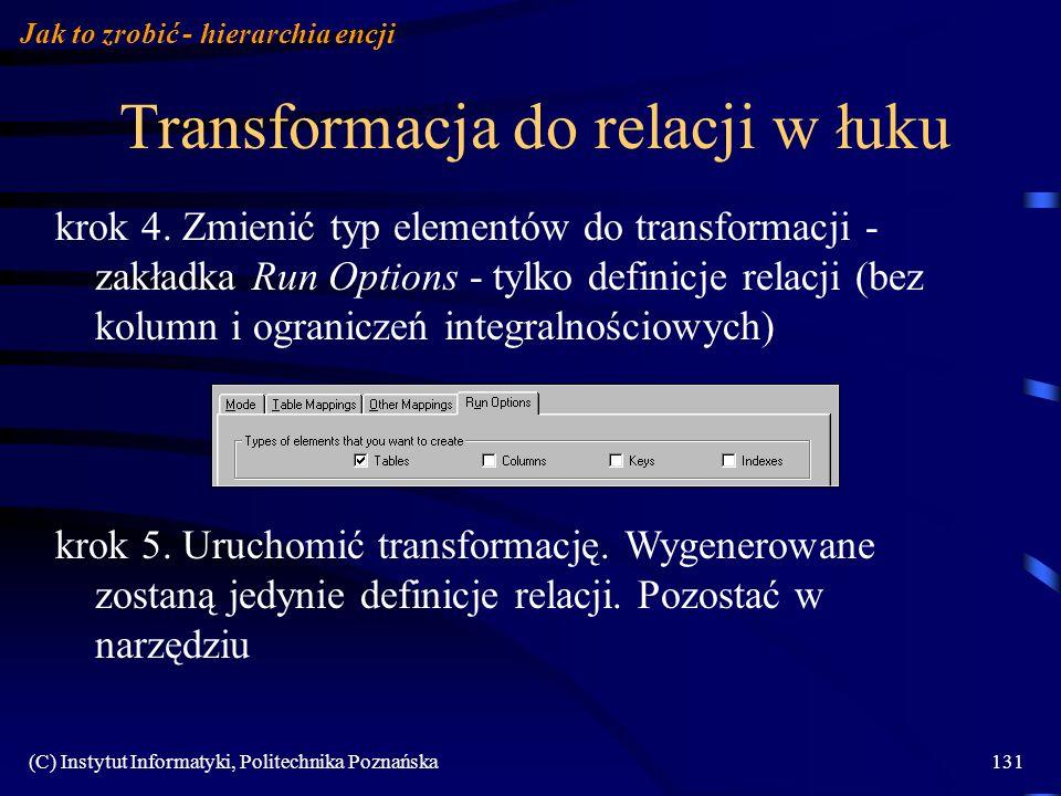 (C) Instytut Informatyki, Politechnika Poznańska131 Transformacja do relacji w łuku Jak to zrobić - hierarchia encji krok 4. Zmienić typ elementów do