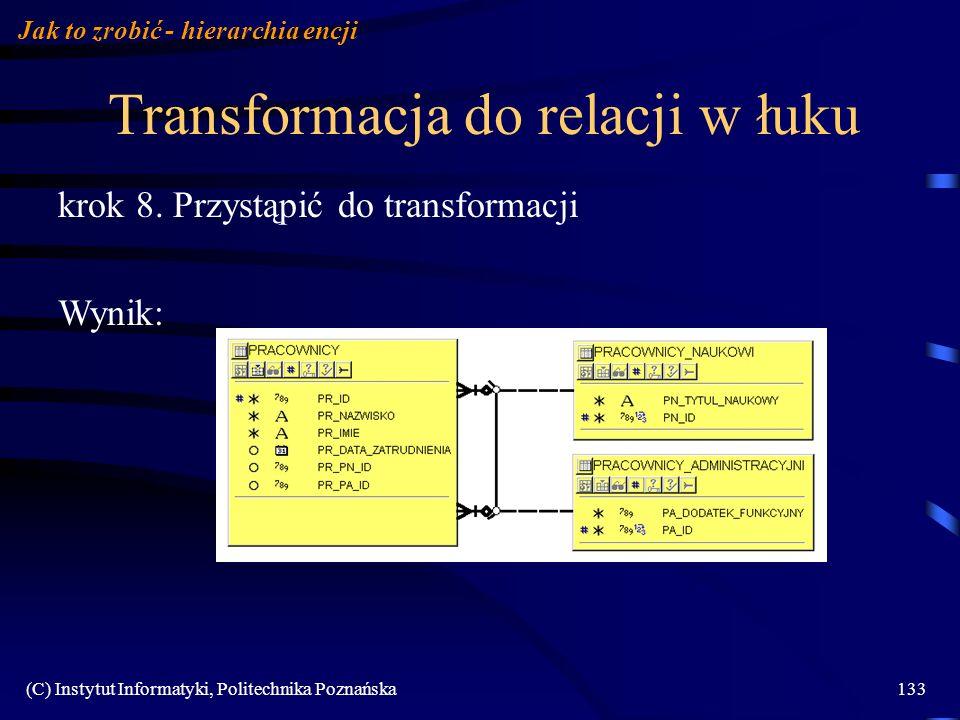 (C) Instytut Informatyki, Politechnika Poznańska133 Transformacja do relacji w łuku Jak to zrobić - hierarchia encji krok 8. Przystąpić do transformac