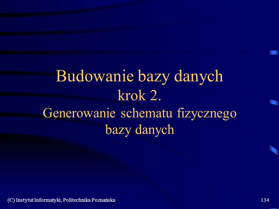 (C) Instytut Informatyki, Politechnika Poznańska134 Budowanie bazy danych krok 2. Generowanie schematu fizycznego bazy danych